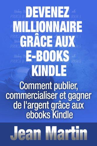 Devenez Millionnaire Grace Aux E Books Kindle Comment Publier Commercialiser Et Gagner De L Argent Grace Aux Ebooks Kindle French Edition