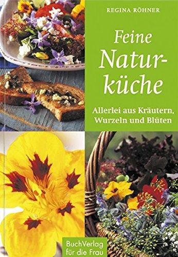 Feine Naturküche: Allerlei aus kräutern, Wurzeln und Blüten