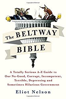 Book Cover: The Beltway Bible: A Totally Serious A-Z Guide to Our No-Good, Corrupt, Incompetent, Terrible, Depressing, and Sometimes Hilarious Government