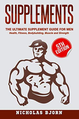 Supplements: The Ultimate Supplement Guide For Men: Health, Fitness, Bodybuilding, Muscle and Strength