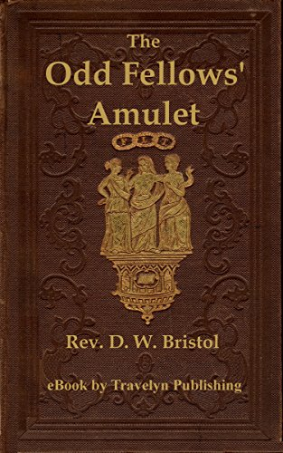 The Odd Fellows' Amulet: The principles of odd fellowship defined; the objections to the order answered; and its advantages maintained.