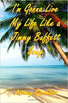 I'm Gonna Live My Life Like a Jimmy Buffett Song: The First Book In The Island Series: Volume 1 by Anthony Bjorklund (2011-03-25)