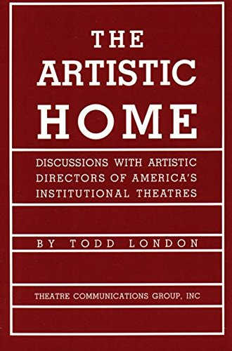The Artistic Home: Discussions with Artistic Directors of America's Institutional Theatres by Todd London