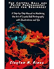 The Crystal Ball and Prism Photography Guide for Beginners: A Step-by-Step Manual on Mastering the Art of Crystal Ball Photography with Illustrations and Tips