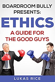 Boardroom Bully Presents: ETHICS A Guide For The Good Guys by [Rice, Lukas]