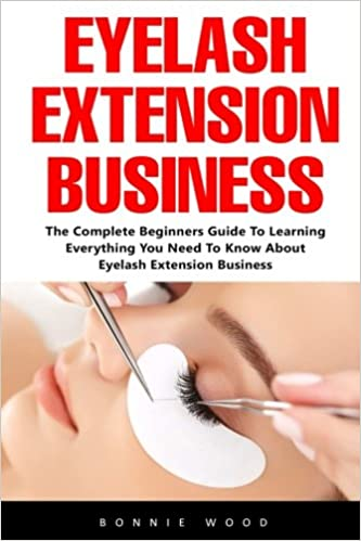 9ea09cbbd83 Eyelash Extension Business: The Complete Beginners Guide To Learning  Everything You Need To Know About Eyelash Extension Business: Bonnie Wood:  ...