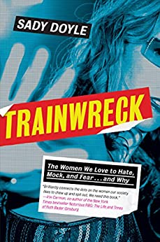 Trainwreck: The Women We Love to Hate, Mock, and Fear . . . and Why by [Doyle, Sady]