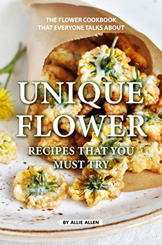 Unique Flower Recipes That You Must Try: The Flower Cookbook That Everyone Talks About by [Allen, Allie]