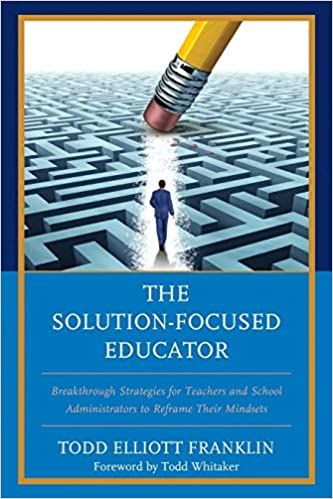 Breakthrough Strategies for Teachers and School Administrators to Reframe Their Mindsets The Solution-Focused Educator