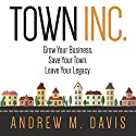 Town Inc.: Grow Your Business. Save Your Town. Leave Your Legacy. Audiobook by Andrew M. Davis Narrated by Andrew M. Davis