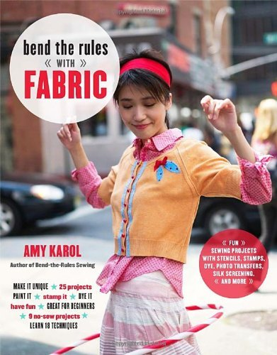 (Bend the Rules with Fabric: Fun Sewing Projects with Stencils, Stamps, Dye, Photo Transfers, Silk Screening, and More)