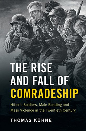 the-rise-and-fall-of-comradeship-hitlers-soldiers-male-bonding-and-mass-violence-in-the-twentieth-ce