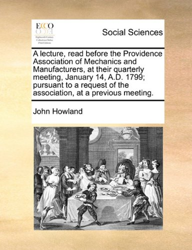 Read Online A lecture, read before the Providence Association of Mechanics and Manufacturers, at their quarterly meeting, January 14, A.D. 1799; pursuant to a request of the association, at a previous meeting. ebook