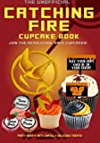 The Unofficial Catching Fire Cupcake Book: Join the revolution with cupcakes!