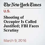 Shooting of Occupier Is Called Justified; FBI Faces Scrutiny | Julie Turkewitz,Eric Lichtblau