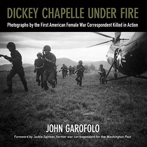 Dickey Chapelle Under Fire: Photographs by the First American Female War Correspondent Killed in - Chapelle La
