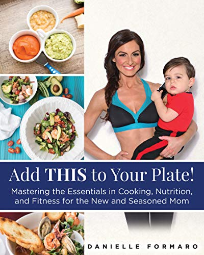 Pdf Parenting Add THIS to Your Plate! : Mastering the Essentials in Cooking, Nutrition, and Fitness for the New and Seasoned Mom