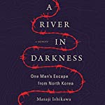 A River in Darkness: One Man's Escape from North Korea | Masaji Ishikawa,Risa Kobayashi - translator,Martin Brown - translator