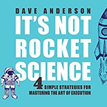 It's Not Rocket Science: 4 Simple Strategies for Mastering the Art of Execution Audiobook by Dave Anderson Narrated by Dave Anderson
