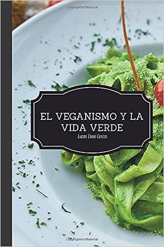 El Veganismo y La Vida Verde - Segunda Edición (Spanish Edition): Lucas Cano Costas, IT Campus Academy: 9781979825757: Amazon.com: Books