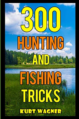 300 Hunting and Fishing Tricks: Hunt, Track, Shoot, Cook, and Fish Like a Pro