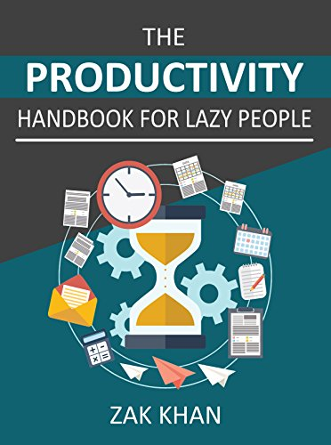 The Productivity Handbook For Lazy People: Ridiculously Effective Ways To Get More Done In Half The Time