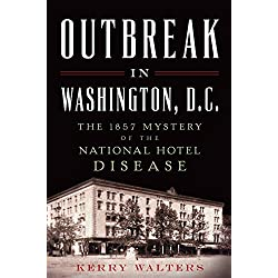 Outbreak in Washington, D.C.:: The 1857 Mystery of the National Hotel Disease (Disaster)