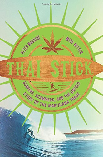 Thai Stick: Surfers, Scammers, and the Untold Story of the Marijuana Trade, by Peter Maguire, Mike Ritter