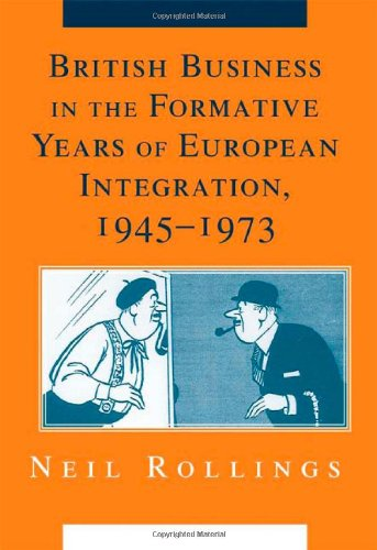 British Business in the Formative Years of European Integration, 1945-1973 (Cambridge Studies in the Emergence of Global