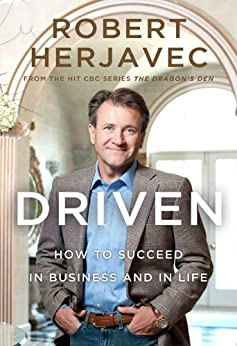 Driven: How to Succeed in Business and in Life by [Herjavec, Robert]