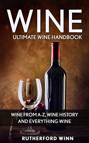 Wine: Ultimate Wine Handbook – Wine From A-Z, Wine History and Everything Wine (Wine Mastery, Wine Sommelier) by Rutherford Winn