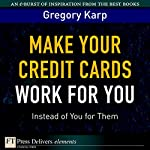 Make Your Credit Cards Work for You Instead of You for Them | Gregory Karp