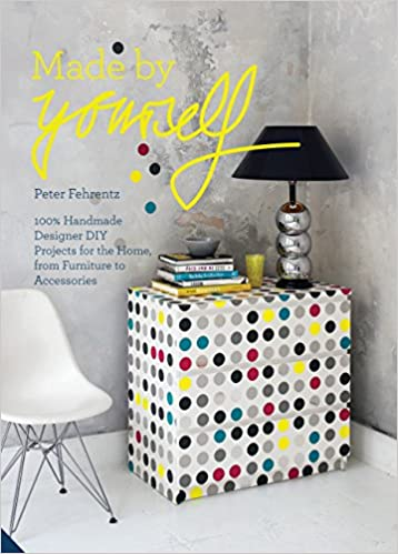 Made By Yourself: 100% Handmade Designer DIY Projects for the Home, from Furniture to Accessories: Peter Fehrentz: 9781909342477: Amazon.com: Books