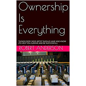 Ownership Is Everything: THINGS EVERY INDIE ARTIST SHOULD HAVE AND KNOW (TO HELP YOU SURVIVE AND BE SUCCESSFUL)