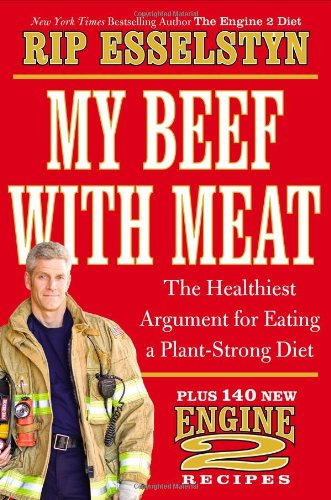 My Beef with Meat: The Healthiest Argument for Eating a Plant-Strong Diet--Plus 140 New Engine 2 Recipes by Rip Esselstyn