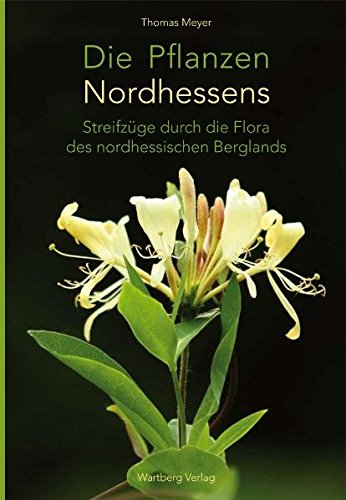Die Pflanzen Nordhessens: Streifzüge durch die Flora des nordhessischen Berglands (Farbbildband)