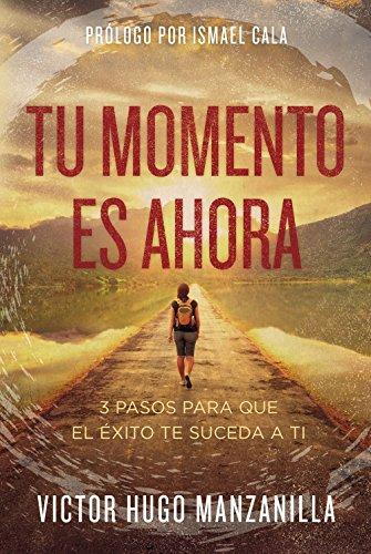 Tu momento es ahora: 3 pasos para que el exito te suceda a ti (Spanish Edition) [Victor Hugo Manzanilla] (Tapa Blanda)