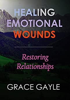 HEALING EMOTIONAL WOUNDS: Restoring Relationships by [Gayle, Grace]