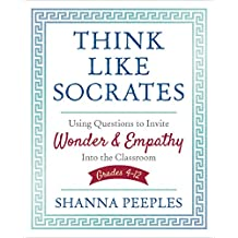 Think Like Socrates: Using Questions to Invite Wonder and Empathy Into the Classroom, Grades 4-12 (Corwin Teaching Essentials)