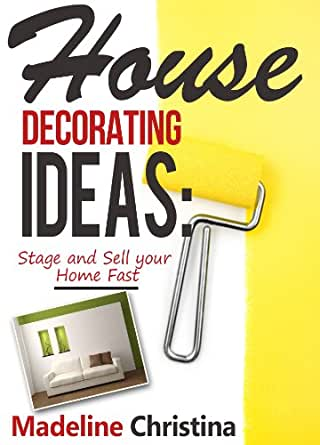 House Decorating Ideas Stage And Sell Your Home Fast Kindle Edition By Christina Madeline Crafts Hobbies Home Kindle Ebooks Amazon Com