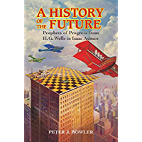 A History of the Future: Prophets of Progress from H. G. Wells to Isaac Asimov