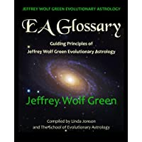 Jeffrey Wolf Green Evolutionary Astrology: Ea Glossary: Guiding Principles of Jeffrey Wolf Green Evolutionary Astrology