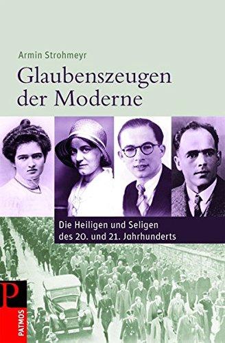 Glaubenszeugen der Moderne: Die Heiligen und Seligen des 20. und 21. Jahrhunderts