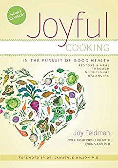Joyful Cooking in the Pursuit of Health: Restore and Heal Through Nutritional Balancing by [Feldman, Joy]