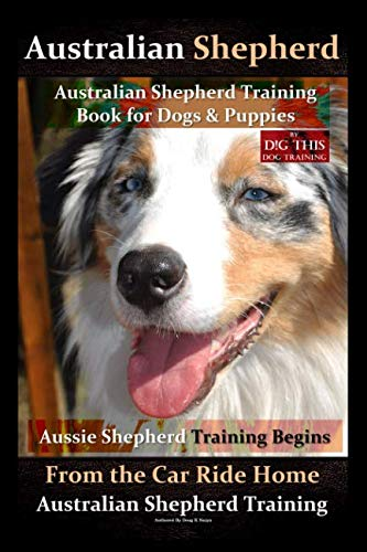 Australian Shepherd, Australian Shepherd Training Book for Dogs and Puppies by D!G THIS Dog Training: Aussie Shepherd Training Begins From the Car Ride Home, Australian Shepherd Training ()