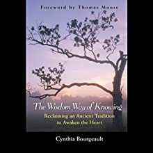 The Wisdom Way of Knowing: Reclaiming an Ancient Tradition to Awaken the Heart Audiobook by Cynthia Bourgeault Narrated by Denice Stradling