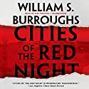 Cities of the Red Night: The Red Night Trilogy, Book 1 Audiobook by William S. Burroughs Narrated by Ray Porter