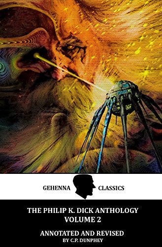 The Philip K. Dick Anthology Collection Volume 1: By Gehenna & Hinnom Classics: Annotated and Revised by C.P. Dunphey: From