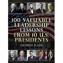 100 Valuable Leadership Lessons from 10 U.S. Presidents: (George Washington, Thomas Jefferson, Abraham Lincoln, Theodore Roosevelt, Woodrow Wilson, John F. Kennedy, Richard Nixon and Ronald Reagan)