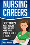 Nursing Careers: Easily Choose What Nursing Career Will Make Your 12 Hour Shift a Blast! (Registered Nurse, Certified Nursing Assistant, Licensed ... Nursing Scrubs, Nurse Anesthetist) (Volume 1)